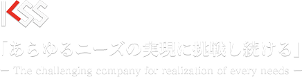 KSS「あらゆるニーズの実現に挑戦し続ける」The challenging company for realization of every needs
